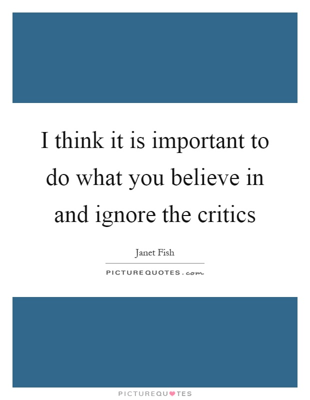 I think it is important to do what you believe in and ignore the critics Picture Quote #1