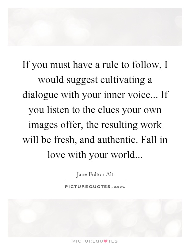 If you must have a rule to follow, I would suggest cultivating a dialogue with your inner voice... If you listen to the clues your own images offer, the resulting work will be fresh, and authentic. Fall in love with your world Picture Quote #1