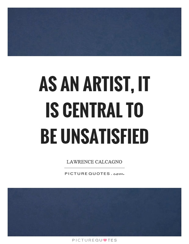 As an artist, it is central to be unsatisfied Picture Quote #1