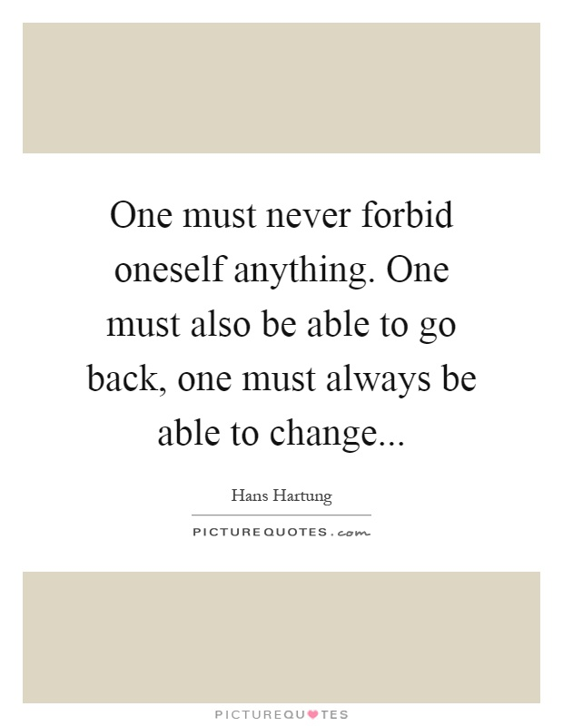 One must never forbid oneself anything. One must also be able to go back, one must always be able to change Picture Quote #1