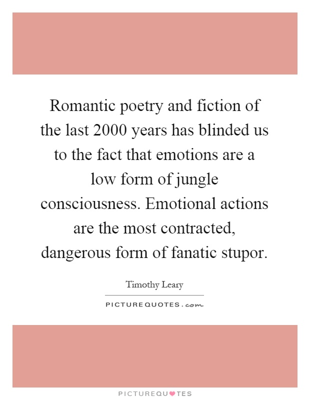 Romantic poetry and fiction of the last 2000 years has blinded us to the fact that emotions are a low form of jungle consciousness. Emotional actions are the most contracted, dangerous form of fanatic stupor Picture Quote #1