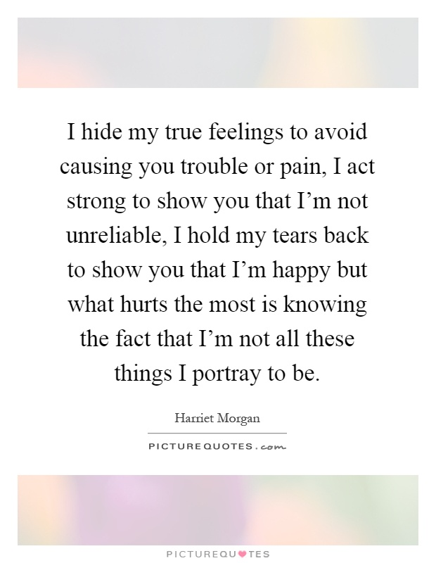 I hide my true feelings to avoid causing you trouble or pain, I act strong to show you that I'm not unreliable, I hold my tears back to show you that I'm happy but what hurts the most is knowing the fact that I'm not all these things I portray to be Picture Quote #1