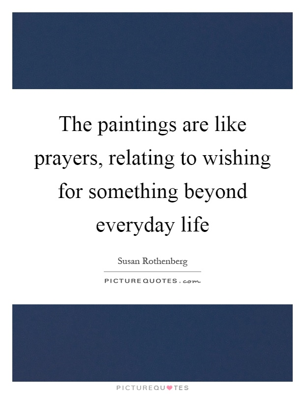The paintings are like prayers, relating to wishing for something beyond everyday life Picture Quote #1