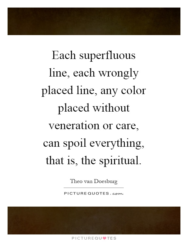 Each superfluous line, each wrongly placed line, any color placed without veneration or care, can spoil everything, that is, the spiritual Picture Quote #1