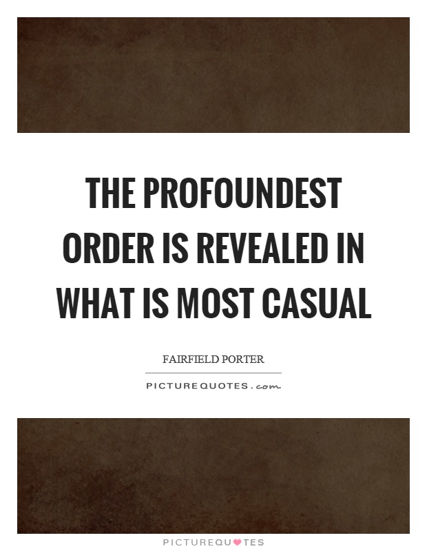 The profoundest order is revealed in what is most casual Picture Quote #1