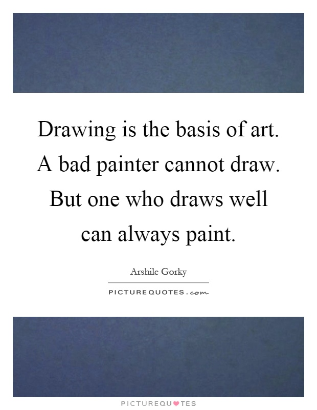 Drawing is the basis of art. A bad painter cannot draw. But one who draws well can always paint Picture Quote #1