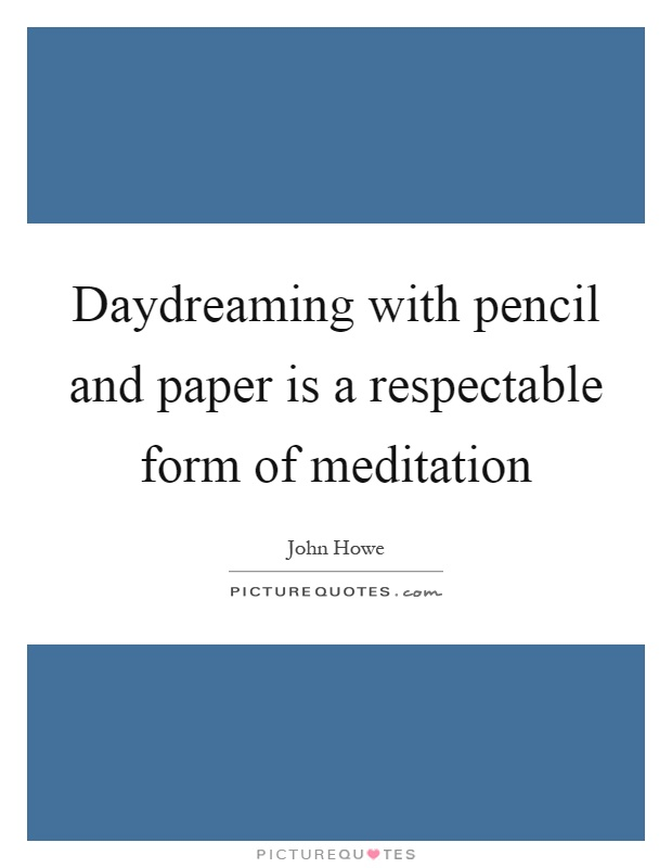 Daydreaming with pencil and paper is a respectable form of meditation Picture Quote #1