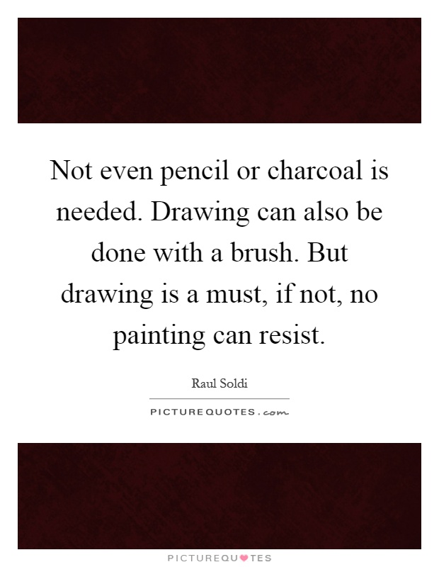 Not even pencil or charcoal is needed. Drawing can also be done with a brush. But drawing is a must, if not, no painting can resist Picture Quote #1
