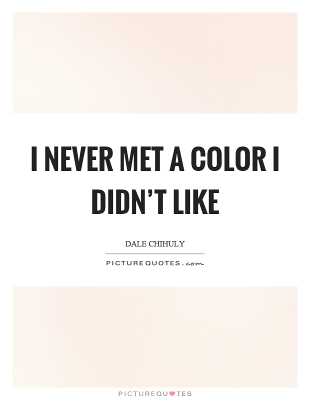 I never met a color I didn't like Picture Quote #1