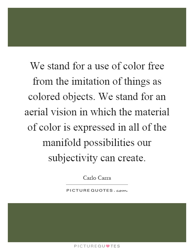 We stand for a use of color free from the imitation of things as colored objects. We stand for an aerial vision in which the material of color is expressed in all of the manifold possibilities our subjectivity can create Picture Quote #1