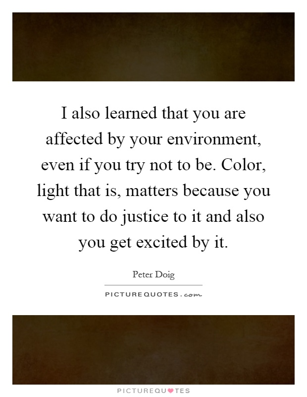 I Also Learned That You Are Affected By Your Environment, Even If You Try  Not To Be. Color, Light That Is, Matters Because You Want To Do Justice To  It And ...