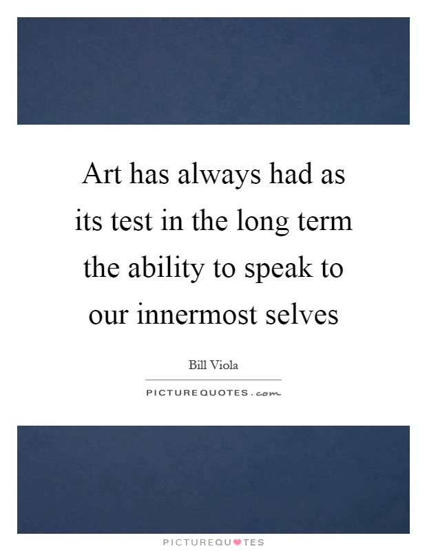 Art has always had as its test in the long term the ability to speak to our innermost selves Picture Quote #1