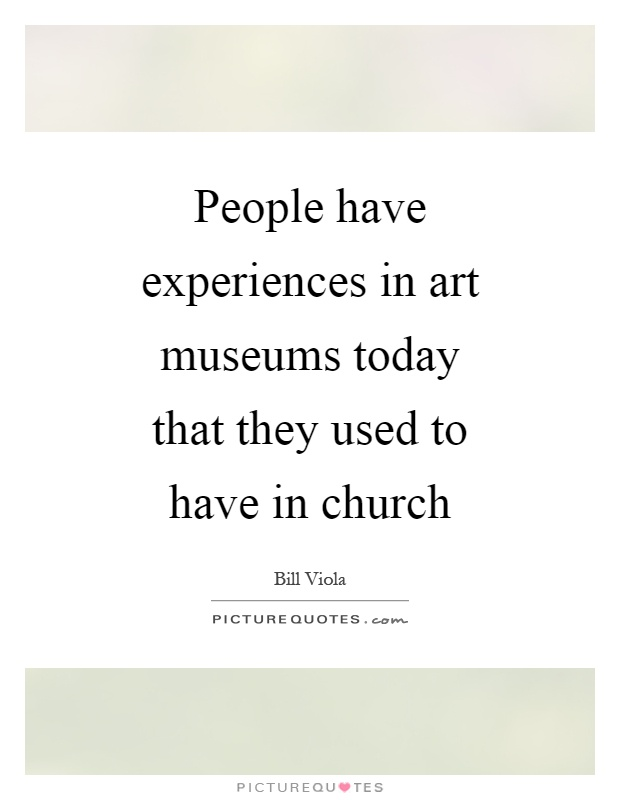 People have experiences in art museums today that they used to have in church Picture Quote #1