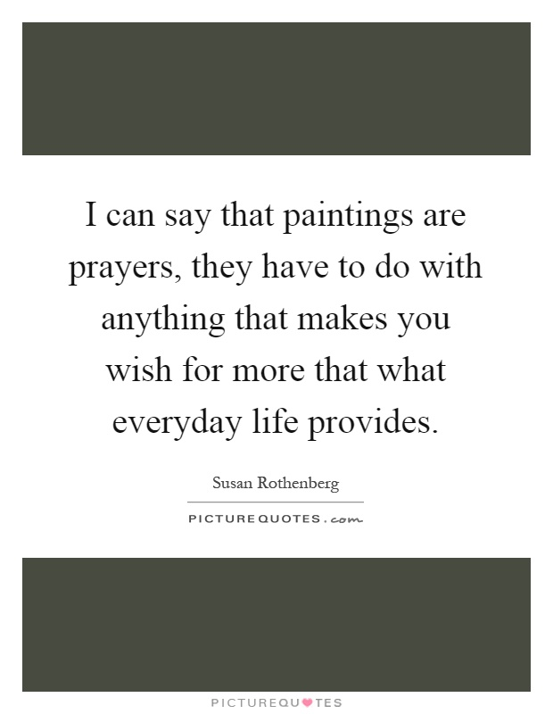 I can say that paintings are prayers, they have to do with anything that makes you wish for more that what everyday life provides Picture Quote #1