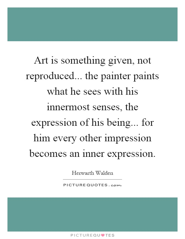 Art is something given, not reproduced... the painter paints what he sees with his innermost senses, the expression of his being... for him every other impression becomes an inner expression Picture Quote #1