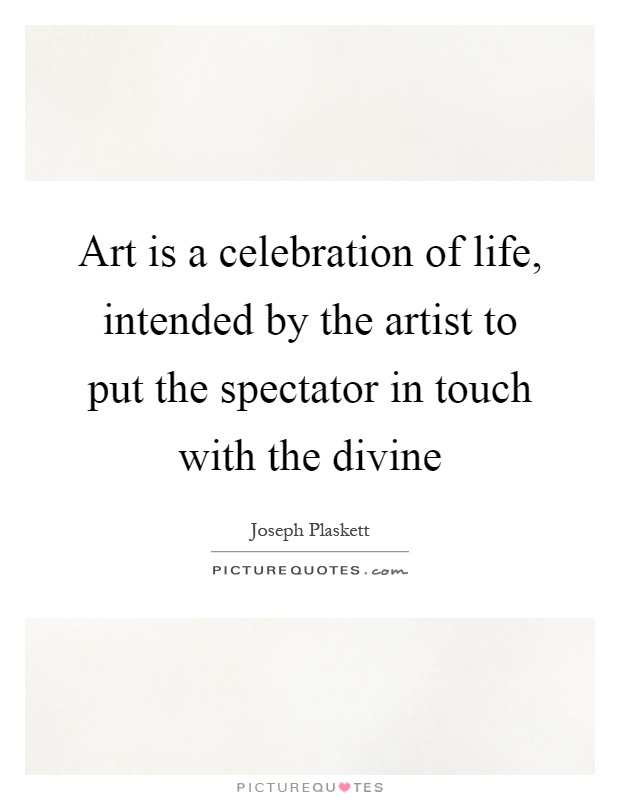 Art is a celebration of life, intended by the artist to put the spectator in touch with the divine Picture Quote #1