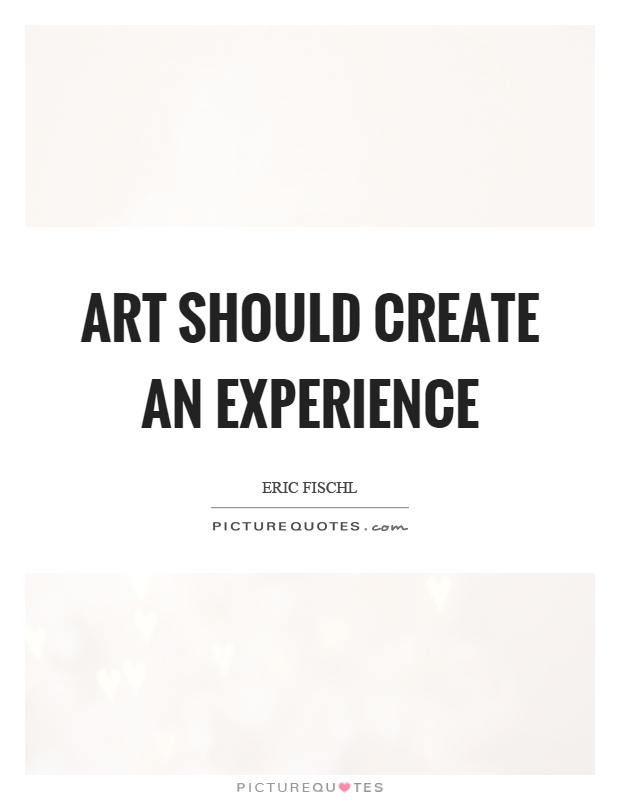 Art should create an experience Picture Quote #1
