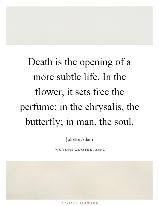 Death is the opening of a more subtle life. In the flower, it sets free the perfume; in the chrysalis, the butterfly; in man, the soul Picture Quote #1