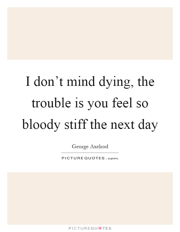 I don't mind dying, the trouble is you feel so bloody stiff the next day Picture Quote #1