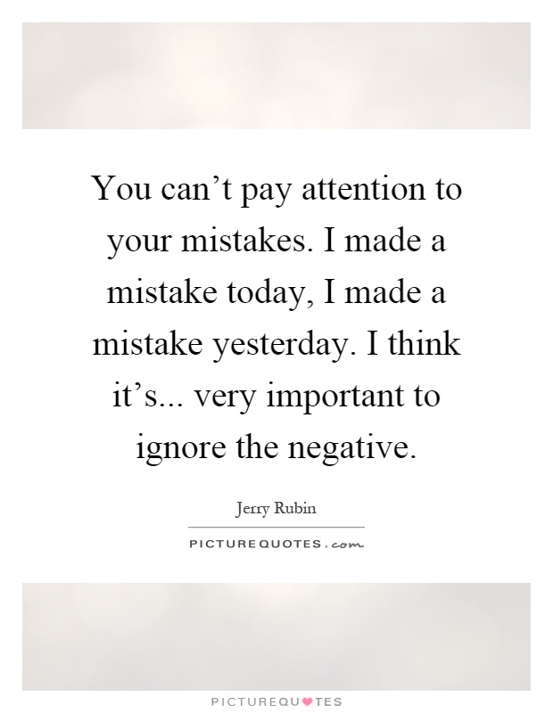 You can't pay attention to your mistakes. I made a mistake today, I made a mistake yesterday. I think it's... very important to ignore the negative Picture Quote #1