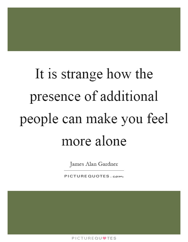 It is strange how the presence of additional people can make you feel more alone Picture Quote #1