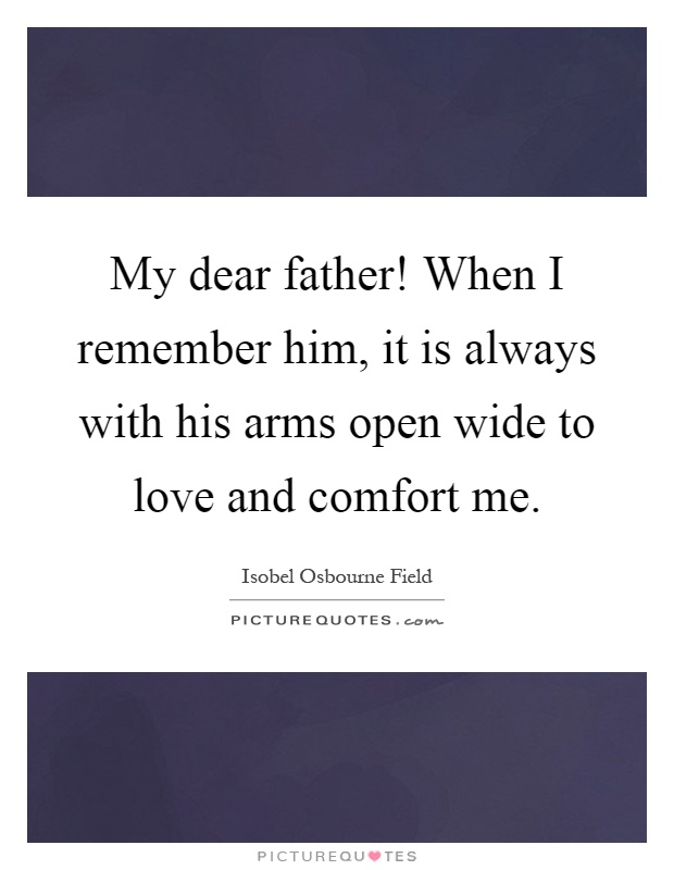 My dear father! When I remember him, it is always with his arms open wide to love and comfort me Picture Quote #1