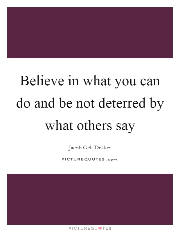 Believe in what you can do and be not deterred by what others say Picture Quote #1