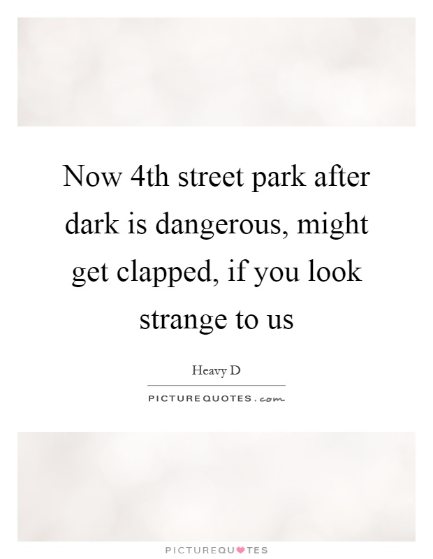 Now 4th street park after dark is dangerous, might get clapped, if you look strange to us Picture Quote #1