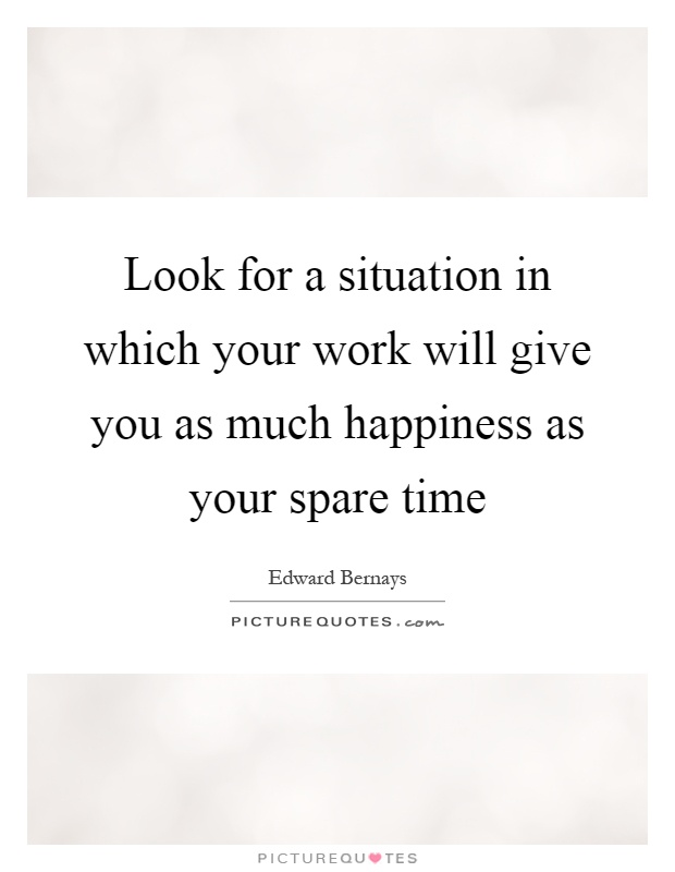 Look for a situation in which your work will give you as much happiness as your spare time Picture Quote #1