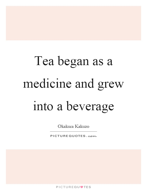 Tea began as a medicine and grew into a beverage Picture Quote #1