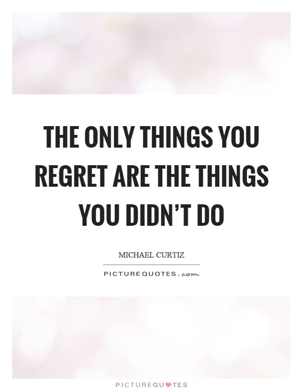 The only things you regret are the things you didn't do Picture Quote #1