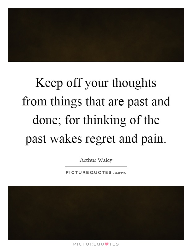 Keep off your thoughts from things that are past and done; for thinking of the past wakes regret and pain Picture Quote #1