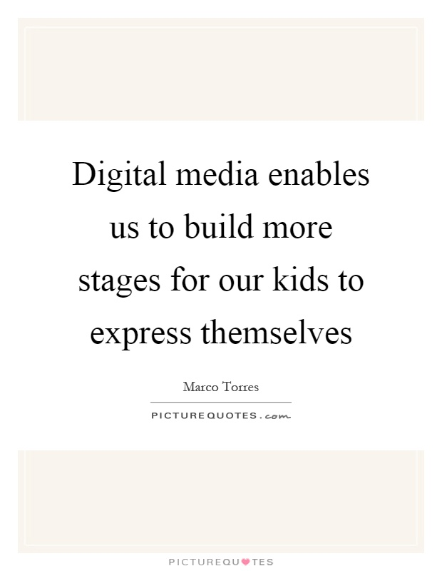 Digital media enables us to build more stages for our kids to express themselves Picture Quote #1