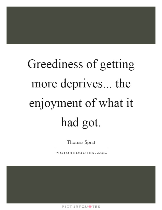 Greediness of getting more deprives... the enjoyment of what it had got Picture Quote #1