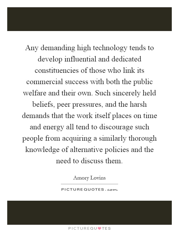 Any demanding high technology tends to develop influential and dedicated constituencies of those who link its commercial success with both the public welfare and their own. Such sincerely held beliefs, peer pressures, and the harsh demands that the work itself places on time and energy all tend to discourage such people from acquiring a similarly thorough knowledge of alternative policies and the need to discuss them Picture Quote #1