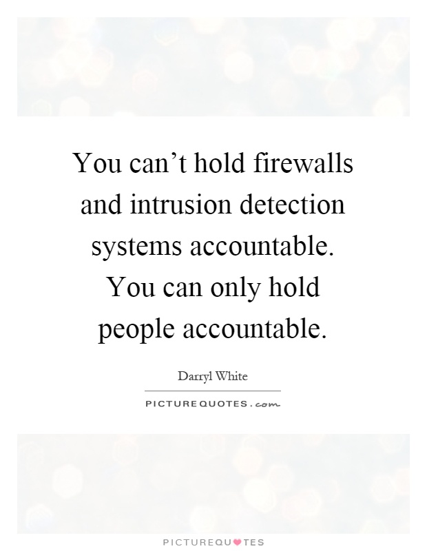 You can't hold firewalls and intrusion detection systems accountable. You can only hold people accountable Picture Quote #1