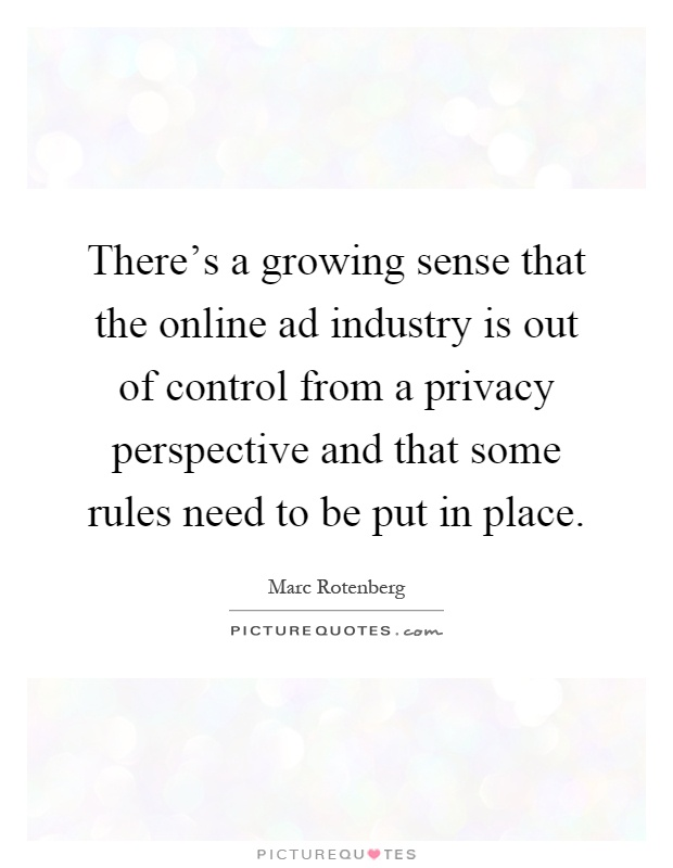 There's a growing sense that the online ad industry is out of control from a privacy perspective and that some rules need to be put in place Picture Quote #1