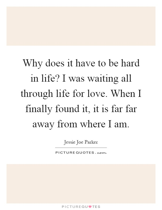 Why does it have to be hard in life? I was waiting all through life for love. When I finally found it, it is far far away from where I am Picture Quote #1