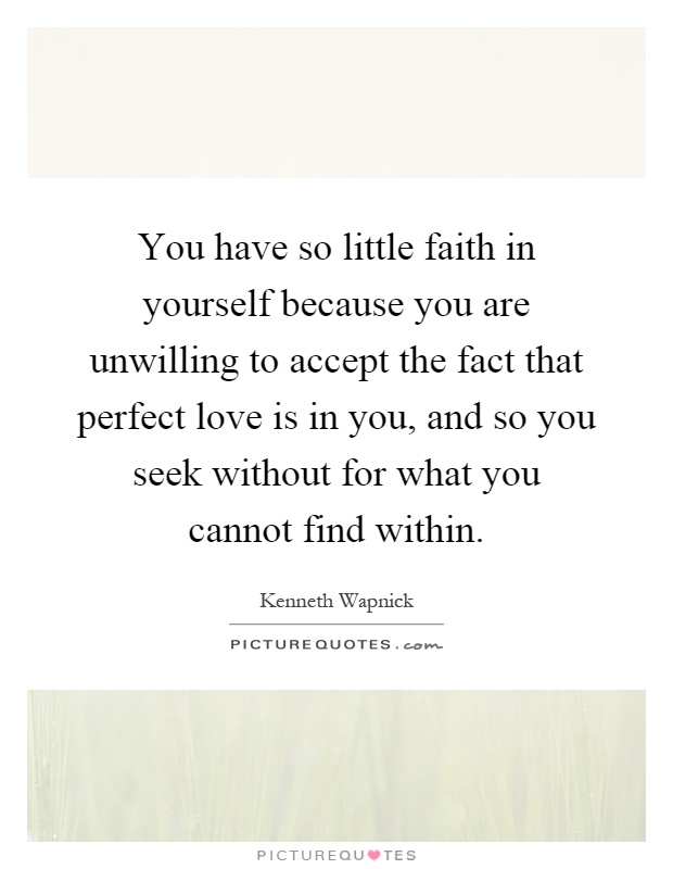 You have so little faith in yourself because you are unwilling to accept the fact that perfect love is in you, and so you seek without for what you cannot find within Picture Quote #1