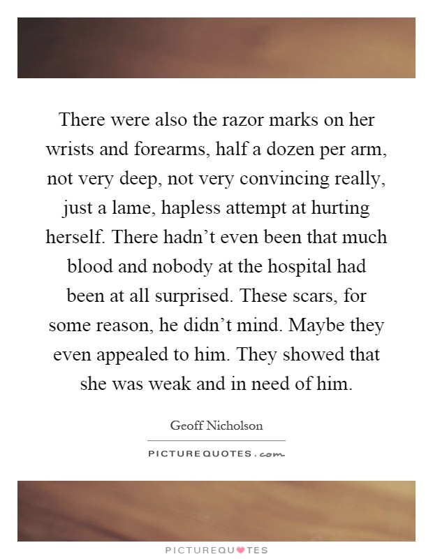There were also the razor marks on her wrists and forearms, half a dozen per arm, not very deep, not very convincing really, just a lame, hapless attempt at hurting herself. There hadn't even been that much blood and nobody at the hospital had been at all surprised. These scars, for some reason, he didn't mind. Maybe they even appealed to him. They showed that she was weak and in need of him Picture Quote #1