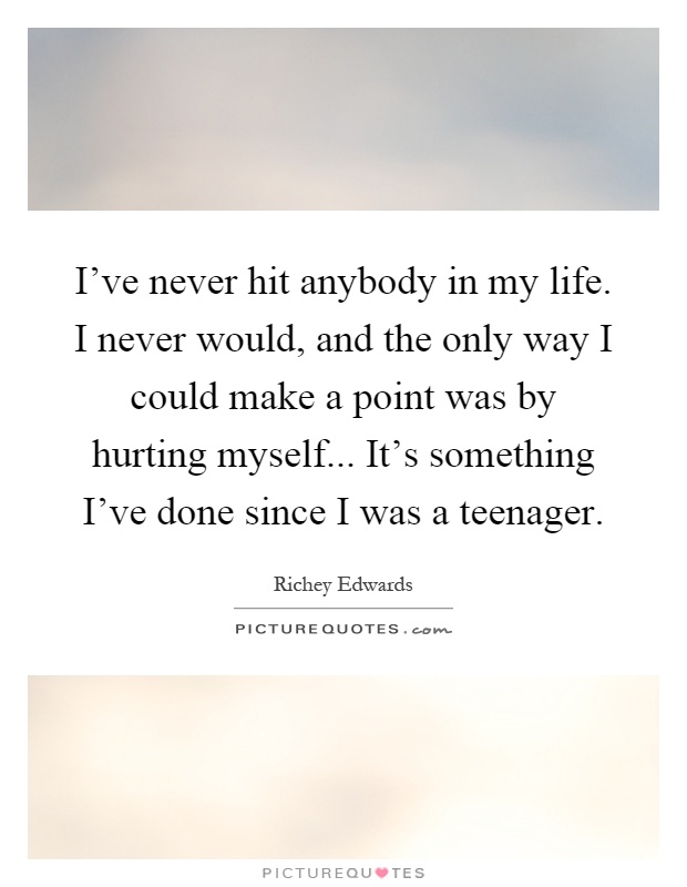 I've never hit anybody in my life. I never would, and the only way I could make a point was by hurting myself... It's something I've done since I was a teenager Picture Quote #1