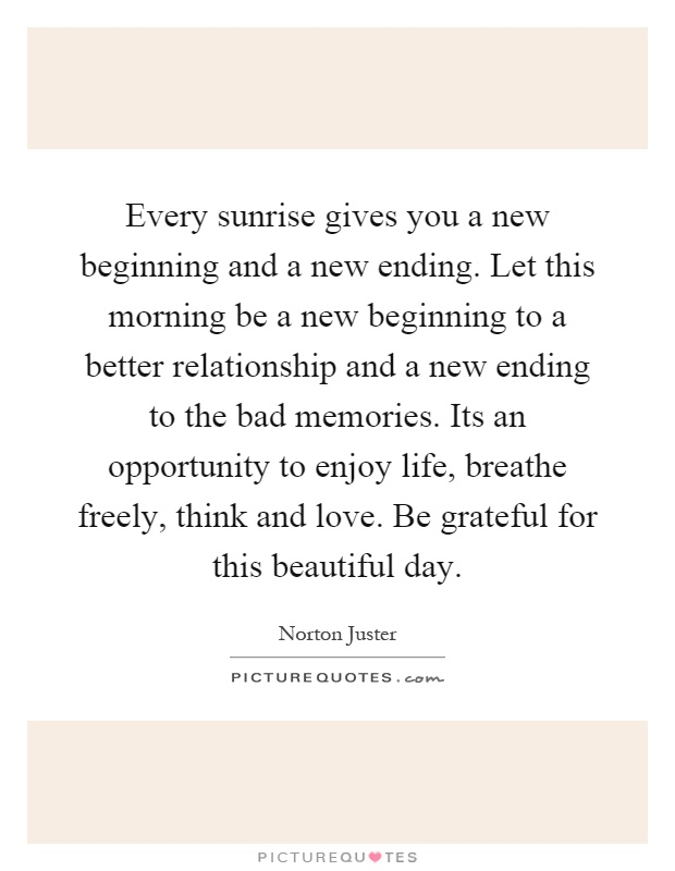 Every sunrise gives you a new beginning and a new ending. Let this morning be a new beginning to a better relationship and a new ending to the bad memories. Its an opportunity to enjoy life, breathe freely, think and love. Be grateful for this beautiful day Picture Quote #1