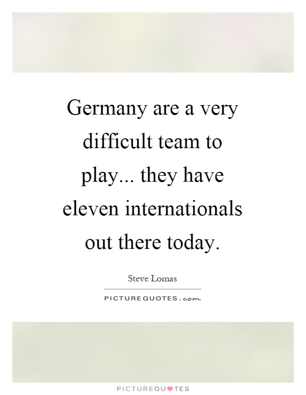 Germany are a very difficult team to play... they have eleven internationals out there today Picture Quote #1