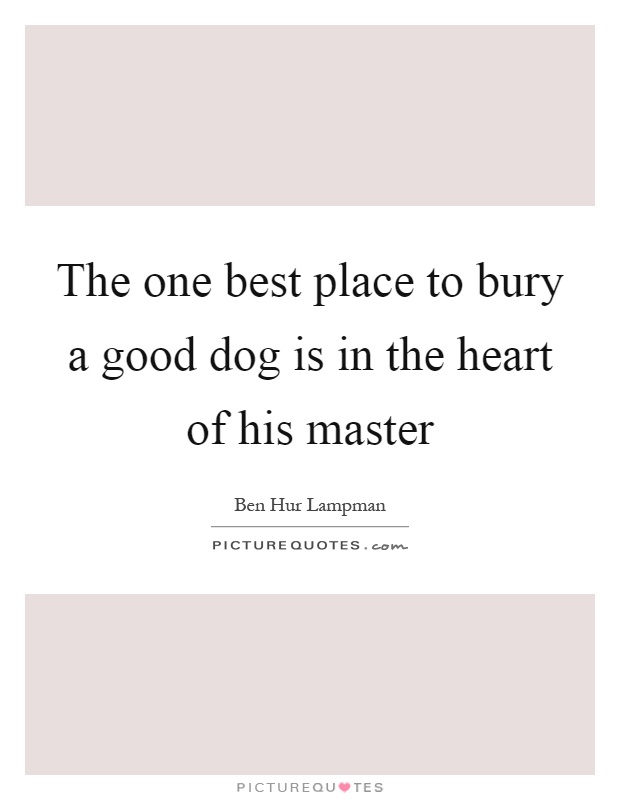 The one best place to bury a good dog is in the heart of his master Picture Quote #1