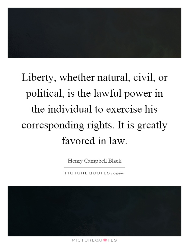 Liberty, whether natural, civil, or political, is the lawful power in the individual to exercise his corresponding rights. It is greatly favored in law Picture Quote #1
