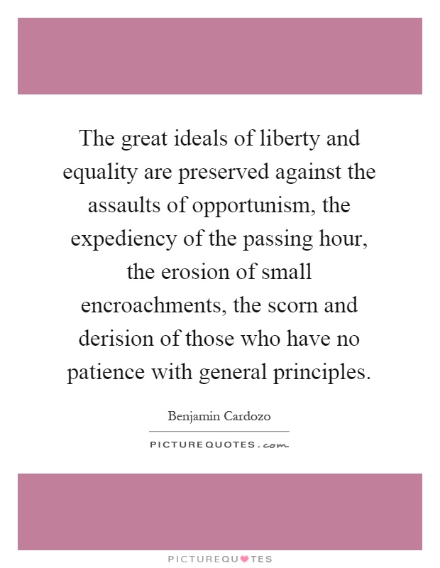 The great ideals of liberty and equality are preserved against the assaults of opportunism, the expediency of the passing hour, the erosion of small encroachments, the scorn and derision of those who have no patience with general principles Picture Quote #1