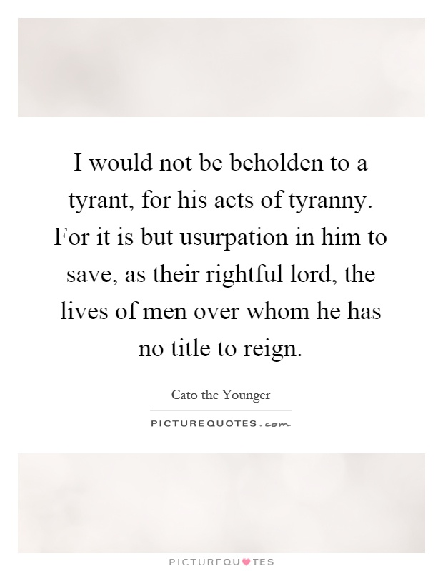 I would not be beholden to a tyrant, for his acts of tyranny. For it is but usurpation in him to save, as their rightful lord, the lives of men over whom he has no title to reign Picture Quote #1