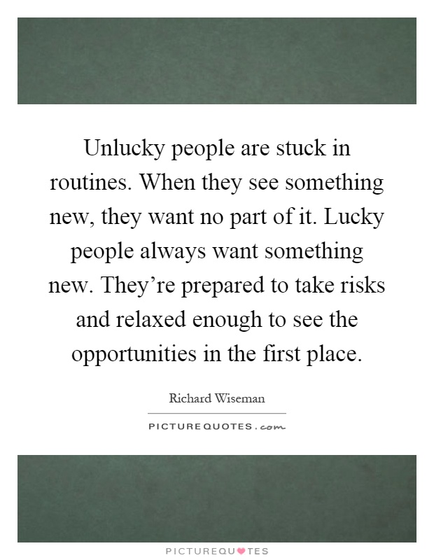 Unlucky people are stuck in routines. When they see something new, they want no part of it. Lucky people always want something new. They're prepared to take risks and relaxed enough to see the opportunities in the first place Picture Quote #1
