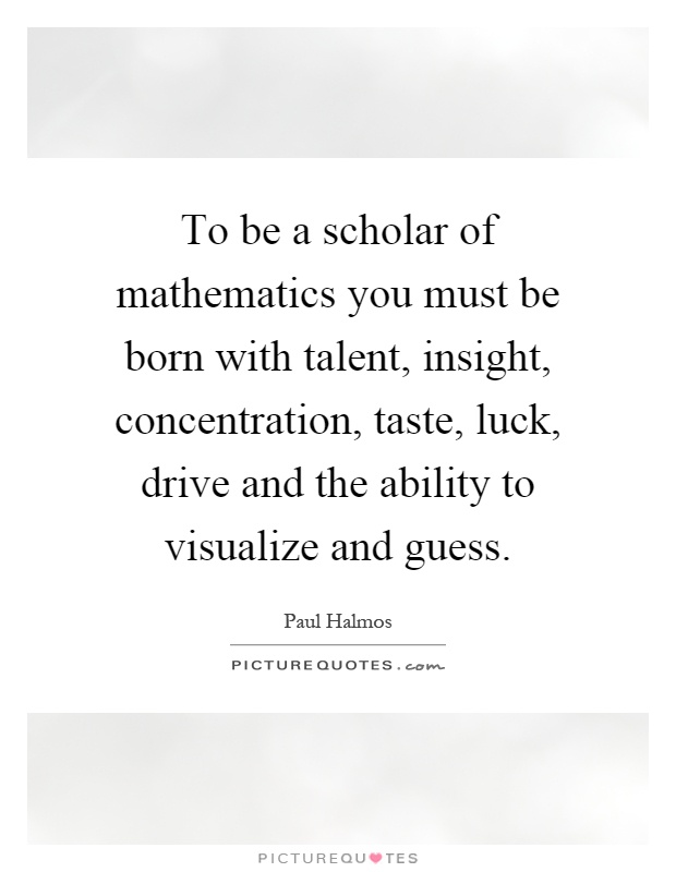 To be a scholar of mathematics you must be born with talent, insight, concentration, taste, luck, drive and the ability to visualize and guess Picture Quote #1