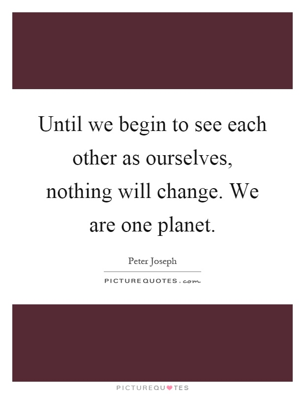 Until we begin to see each other as ourselves, nothing will change. We are one planet Picture Quote #1